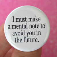 I must made a mental note to avoid you in the future. 1.25 inch button. Hurry, hide...it's that crashing bore. Snore.