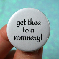 get thee to a nunnery 1.25 inch button. because some quotes are too funny to resist. fancy calligraphy font