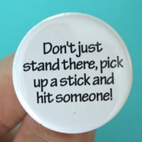 "do not just stand there, pick up a stick and hit someone.  1.25"" button"