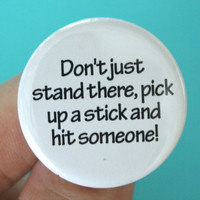 do not just stand there, pick up a stick and hit someone.  1.25&quot; button