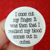 I once cut my finger.  I realized my blood comes out in cubes. 1.25 inch funny button.  ice queens rejoice.