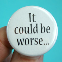 It could be worse... 1.25 inch pinback button. live by this motto, live well and long.