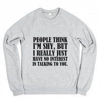 PEOPLE THINK I'M SHY BUT I REALLY JUST HAVE NO INTEREST IN TLAKING TO YOU | Crew Neck Sweatshirt | Skreened