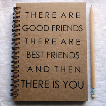 There are good friends, there are best friends, and then there is you - Letter pressed 5.25 x 7.25 inch journal