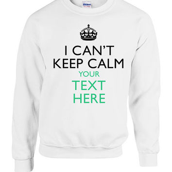 Custom I Cant Keep Calm YOUR TEXT Sweater Crewneck Sweatshirt Hoodie Personalized Christmas Made to Order college Hipster trendy Gift Idea