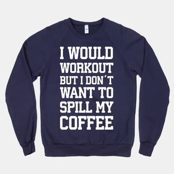 I Would Workout But I Don't Want To Spill My Coffee