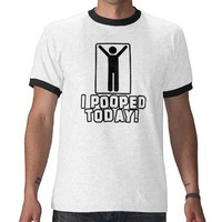 I pooped today! tshirts from Zazzle.com