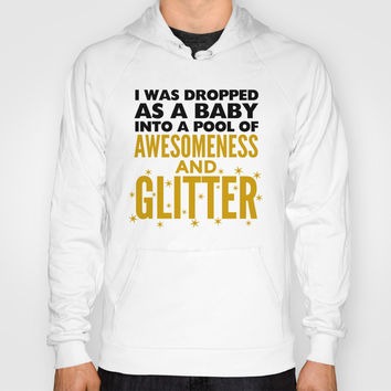 I WAS DROPPED AS A BABY INTO A POOL OF AWESOMENESS AND GLITTER Hoody by CreativeAngel