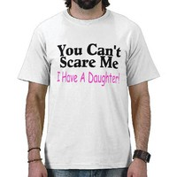 You Can't Scare Me I Have A Daughter T Shirt from Zazzle.com