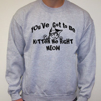 Cat KITTEN Me Right MEOW You&#x27;ve got to be Sweatshirt Crewneck 50/50 s,m, l, xl, 2XL Christmas gift