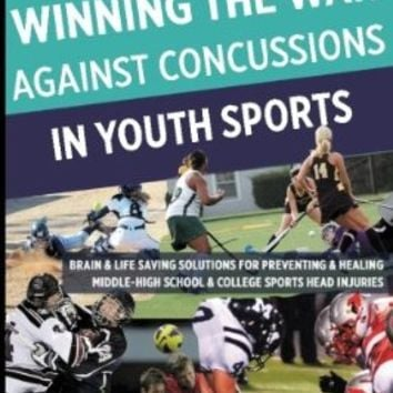 Winning The War Against Concussions In Youth Sports: Brain & Life Saving Solutions For Preventing & Healing Middle-High School & College Sports Head Injuries