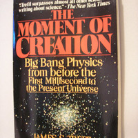 1984 - The Moment of Creation : Big Bang Physics From Before the First Millisecond to the Present Universe  By James S. Trefil
