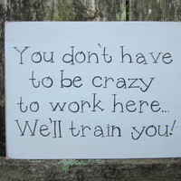 "Hand Painted Wooden Funny Gray Office / Work Sign, ""You don't have to be crazy to work here...We'll train you."""