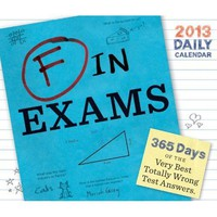F in Exams 2013 Daily Calendar - Hundreds of Hilarious Student Test Answers!  - Whimsical & Unique Gift Ideas for the Coolest Gift Givers