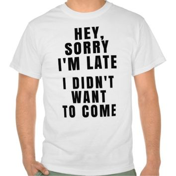 HEY, SORRY I'M LATE. I DIDN'T WANT TO COME T-SHIRT