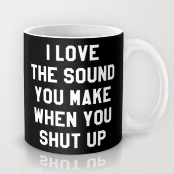 I LOVE THE SOUND YOU MAKE WHEN YOU SHUT UP (Black & White) Mug by CreativeAngel