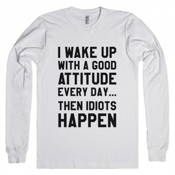 I WAKE UP WITH A GOOD ATTITUDE EVERY DAY THEN IDIOTS HAPPEN LONG SLEEVE T-SHIRT | Long Sleeve Tee | SKREENED