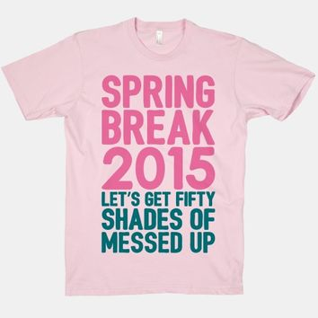 Spring Break 2015 Let's Get Fifty Shades of Messed Up