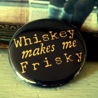 Whiskey makes me frisky pinback button badge by artlife on Etsy