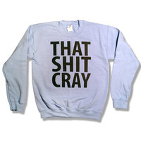 That Sh&amp;% Cray Crewneck Sweatshirt Jumper Sweater - mature - All Sizes Available