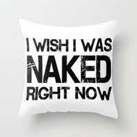 I wish i was naked right now Throw Pillow by Nicklas Gustafsson | Society6