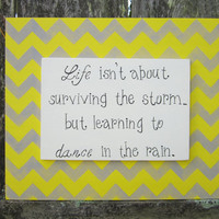 Hand Painted Wooden Chevron Gray and Yellow Sign, &quot;Life isn&#x27;t about surviving the storm...but learning to dance in the rain.&quot;