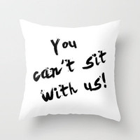 You Can't Sit With Us! - quote from the movie Mean Girls Throw Pillow by AllieR | Society6