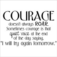 Courage Doesn't Always Roar. Sometimes Courage Is That Quiet Voice At The End Of The Day Saying
