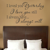 Loved you yesterday, love you still. Always have, Always will Vinyl Wall Decal