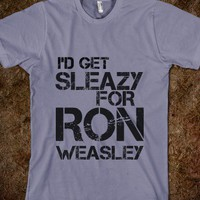 I'D GET SLEAZY FOR RON WEASLEY  - glamfoxx.com