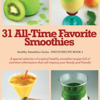 31 All-Time Favorite Smoothies: A special selection of original healthy smoothie recipes full of nut