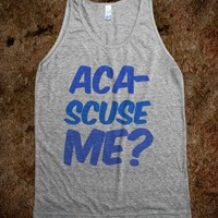 Aca-scuse me?  - t-shirts/tanks and more