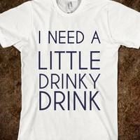 I Need A Little Drinky Drink-Unisex White T-Shirt
