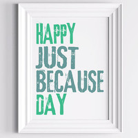 Inspirational Decorative Print - Happy Just Because Day  8 X 10- Wall Decor Art