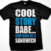Cool Story Babe... Now Make Me A Sandwich Mens T-shirt, Big and Bold Funny Statements Tee Shirt, Me