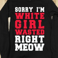 Sorry I'm White Girl Wasted Right Meow (Long Sleeve)