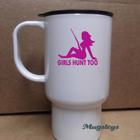 Girls Hunt Too Travel Mug for office and home, Hunting gifts for women