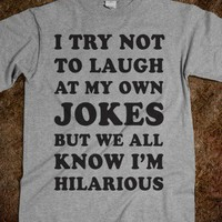 I Try Not To Laugh At My Own Jokes - Totally Awesome Text Tees
