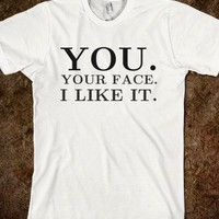You. Your Face. I Like It