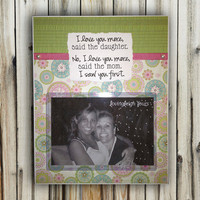 Mom/Daughter Love You More, Saw You First - Custom Frame - 8x10 Base with 4x6 Horizontal Photo - Wall or Tabletop Decor