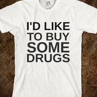I'D LIKE TO BUY SOME DRUGS - glamfoxx.com