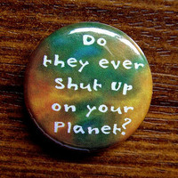 "Button Badge or Magnet - CME26 - Do they ever Shut up on your Planet - 1"" Pinback Button, Fridge Magnet, Pendant Keyring Coaster or Charm"