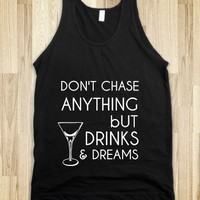 DON'T CHASE ANYTHING BUT DRINKS & DREAMS