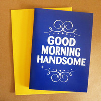 Good Morning Handsome - Greeting Card (Choose your fav envelope colors)
