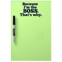 Because I'm the boss, that's why. Dry Erase Board from Zazzle.com