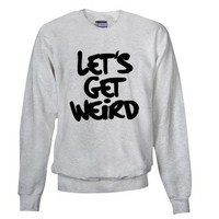 Lets Get Weird Workaholics Sweatshirt on CafePress.com