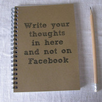 Write your thoughts in here and not on Facebook- 5 x 7 journal