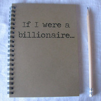 If I were a billionaire...- 5 x 7 journal