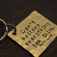 Don't Believe Everything You Think-- Hand Stamped Key Chain, Positive Thinking Key Chain
