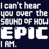 I Can't Hear You Over The Sound Of How Epic I Am T-Shirt | SnorgTees